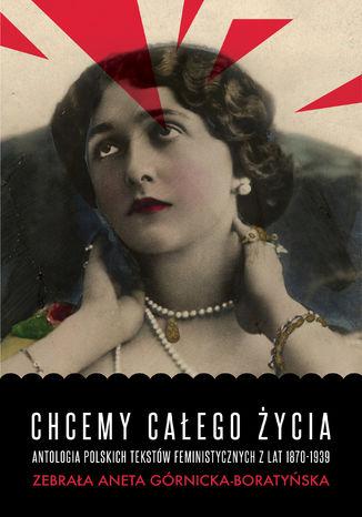 Okładka książki/ebooka Chcemy całego życia. Antologia polskich tekstów feministycznych z lat 1870-1939