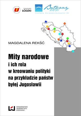 Okładka książki/ebooka Mity narodowe i ich rola w kreowaniu polityki na przykładzie państw byłej Jugosławii