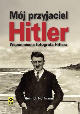 Okładka książki/ebooka Mój przyjaciel Hitler. Wspomnienia fotografa Hitlera