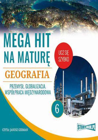Okładka książki/ebooka Mega hit na maturę. Geografia 6. Przemysł. Globalizacja. Współpraca międzynarodowa