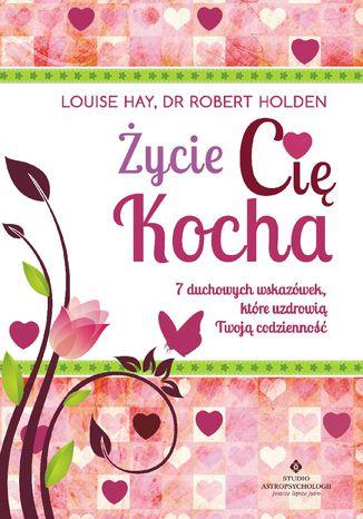 Okładka książki/ebooka Życie Cię kocha. 7 duchowych wskazówek, które uzdrowią Twoją codzienność