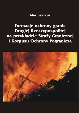 Okładka książki/ebooka Formacje ochrony granic Drugiej Rzeczypospolitej na przykładzie Straży Granicznej i Korpusu Ochrony Pogranicza