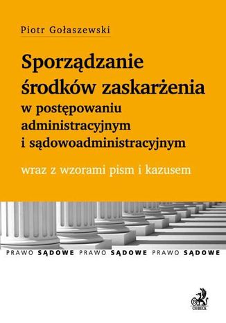 Okładka książki/ebooka Sporządzanie środków zaskarżenia w postępowaniu administracyjnym i sądowoadministracyjnym wraz z wzorami pism i kazusem