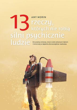 Okładka książki/ebooka 13 rzeczy, których nie robią silni psychicznie ludzie. Zaryzykuj zmianę, staw czoło własnym lękom i ćwicz się w dążeniu do szczęścia i sukcesu