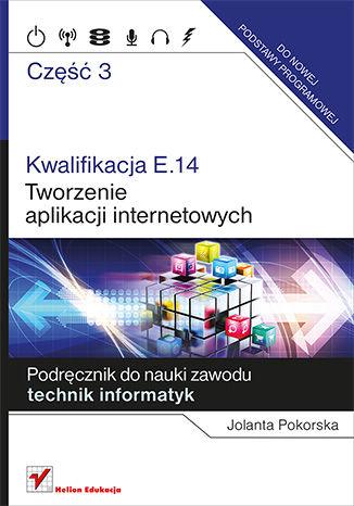 Okładka książki/ebooka Kwalifikacja E.14. Część 3. Tworzenie aplikacji internetowych. Podręcznik do nauki zawodu technik informatyk