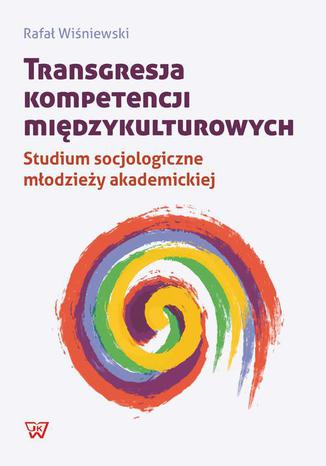 Okładka książki/ebooka Transgresja kompetencji międzykulturowych. Studium socjologiczne młodzieży akademickiej