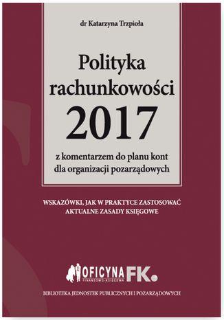 Okładka książki/ebooka Polityka rachunkowości 2017 z komentarzem do planu kont dla organizacji pozarządowych