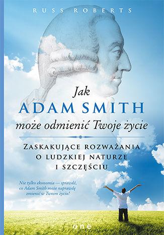 Okładka książki Jak Adam Smith może odmienić Twoje życie. Zaskakujące rozważania o ludzkiej naturze i szczęściu