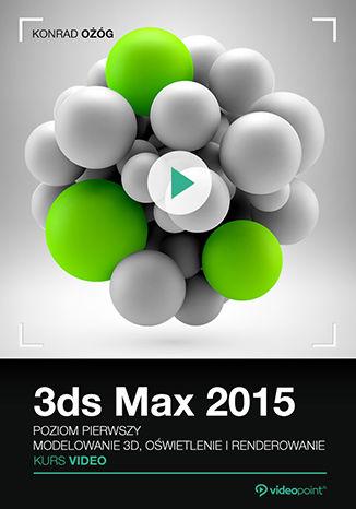 Okładka książki 3ds Max 2015. Kurs video. Poziom pierwszy. Modelowanie 3D, oświetlenie i renderowanie