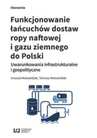 Okładka książki Funkcjonowanie łańcuchów dostaw ropy naftowej i gazu ziemnego do Polski. Uwarunkowania infrastrukturalne i geopolityczne