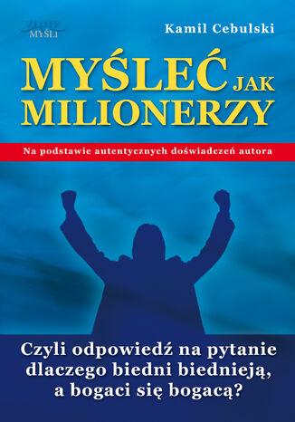 Okładka książki/ebooka Myśleć Jak Milionerzy. Czyli odpowiedź na pytanie dlaczego biedni biednieją, a bogaci się bogacą?