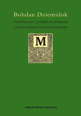 Okładka książki/ebooka Teoretyczne i praktyczne kłopoty z wartościami i wartościowaniem
