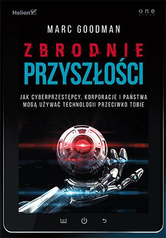 Okładka książki/ebooka Zbrodnie przyszłości. Jak cyberprzestępcy, korporacje i państwa mogą używać technologii przeciwko Tobie