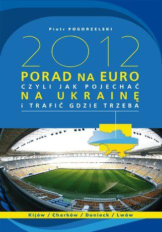 Okładka książki/ebooka 2012 PORAD NA EURO, czyli jak pojechać na Ukrainę i trafić gdzie trzeba