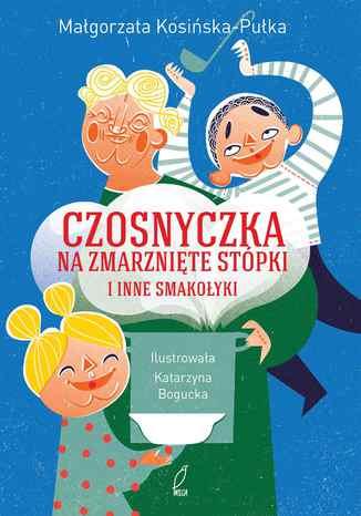 Okładka książki/ebooka Czosnyczka na zmarznięte stópki i inne smakołyki