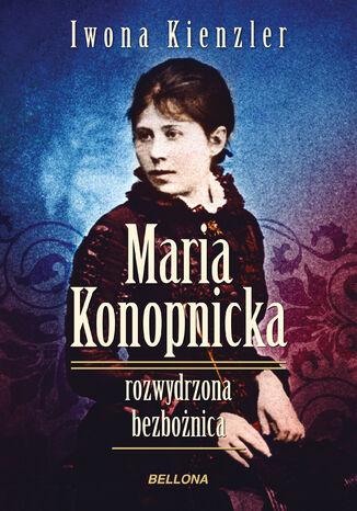 Okładka książki/ebooka Maria Konopnicka. Rozwydrzona bezbożnica