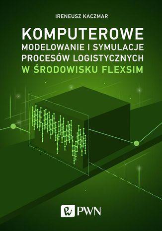 Okładka książki/ebooka Komputerowe modelowanie i symulacje procesów logistycznych w środowisku FlexSim
