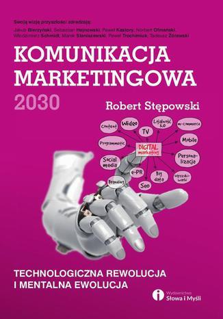 Okładka książki/ebooka Komunikacja marketingowa 2030. Technologiczna rewolucja i mentalna ewolucja