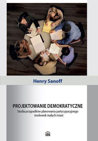 Okładka książki/ebooka Projektowanie demokratyczne. Studia przypadków planowania partycypacyjnego środowisk małych miast