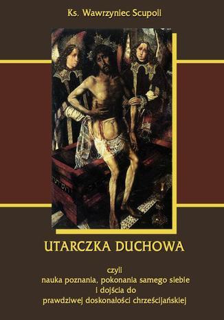 Okładka książki/ebooka Utarczka duchowna. Walka duchowa czyli nauka poznania, pokonania samego siebie, i dojścia do prawdziwej doskonałości chrześcijańskiej