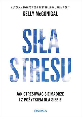 Okładka książki Siła stresu. Jak stresować się mądrze i z pożytkiem dla siebie
