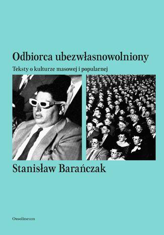 Okładka książki/ebooka Odbiorca ubezwłasnowolniony. Teksty o kulturze masowej i popularnej