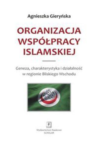 Okładka książki Organizacja Współpracy Islamskiej. Geneza, charakterystyka i działalność w regionie Bliskiego Wschodu