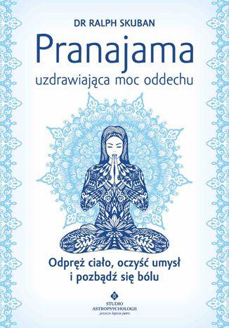 Okładka książki/ebooka Pranajama - uzdrawiająca moc oddechu. Odpręż ciało, oczyść umysł i pozbądź się bólu