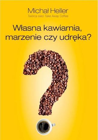Okładka książki/ebooka Własna kawiarnia, marzenie czy udręka?