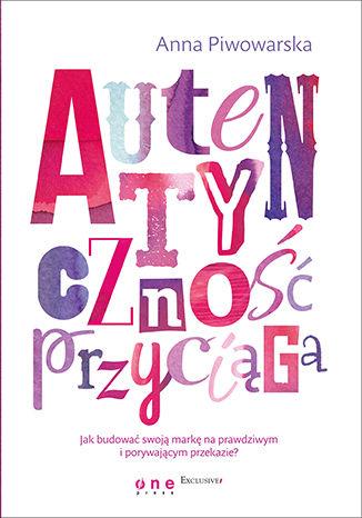 Okładka książki Autentyczność przyciąga. Jak budować swoją markę na prawdziwym i porywającym przekazie?