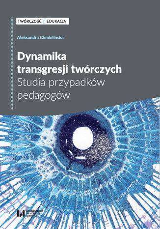 Okładka książki/ebooka Dynamika transgresji twórczych. Studia przypadków pedagogów