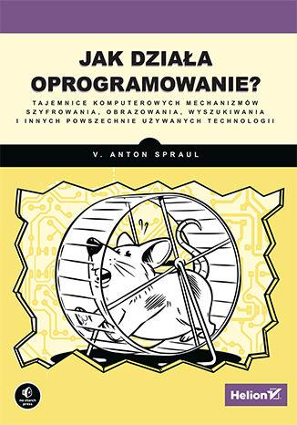 Okładka książki/ebooka Jak działa oprogramowanie? Tajemnice komputerowych mechanizmów szyfrowania, obrazowania, wyszukiwania i innych powszechnie używanych technologii