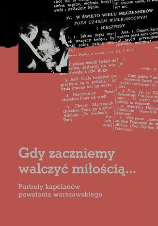 Okładka książki/ebooka Gdy zaczniemy walczyć miłością... Portrety kapelanów powstania warszawskiego