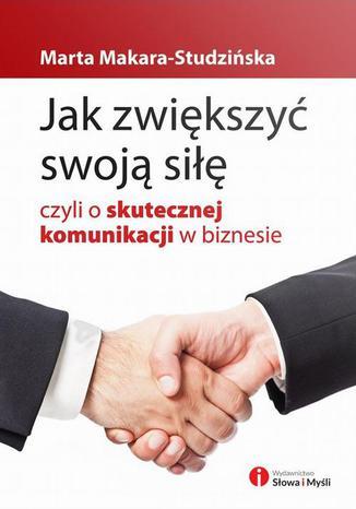 Okładka książki/ebooka Jak zwiększyć swoją siłę, czyli o skutecznej komunikacji w biznesie
