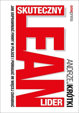 Okładka książki Skuteczny lider lean. Jak usprawniać firmy w Polsce i pomagać im więcej zarabiać