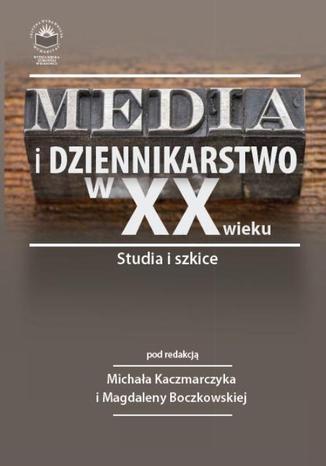 Okładka książki/ebooka Media i dziennikarstwo w XX wieku. Studia i szkice