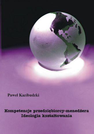 Okładka książki/ebooka Kompetencje przedsiębiorcy-menedżera. Ideologia kształtowania