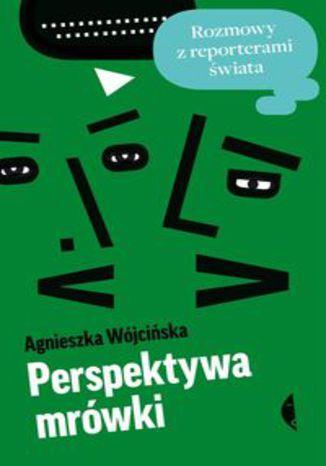 Okładka książki Perspektywa mrówki. Rozmowy z reporterami świata