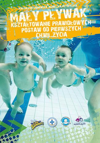 Okładka książki Mały pływak - kształtowanie prawidłowych postaw od pierwszych chwil życia