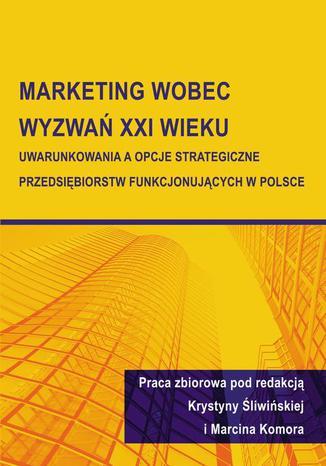 Okładka książki/ebooka Marketing wobec wyzwań XXI wieku. Uwarunkowania a opcje strategiczne przedsiębiorstw funkcjonujących w Polsce