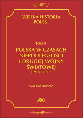 Okładka książki/ebooka Wielka historia Polski Tom 9 Polska w czasach niepodległości i drugiej wojny światowej (1918 - 1945)