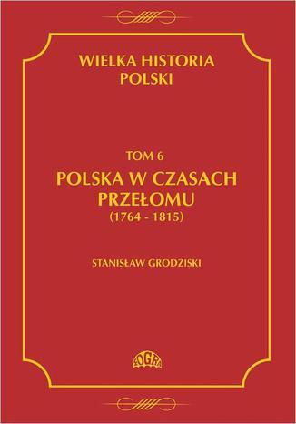 Okładka książki/ebooka Wielka historia Polski Tom 6 Polska w czasach przełomu (1764-1815)