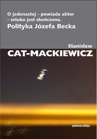 Okładka książki/ebooka O jedenastej - powiada aktor - sztuka jest skończona. Polityka Józefa Becka