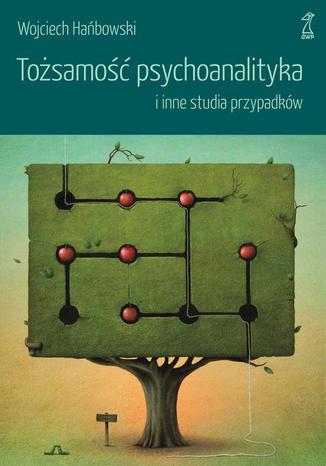 Okładka książki/ebooka Tożsamość psychoanalityka i inne studia przypadków