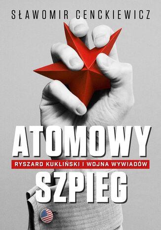 Okładka książki/ebooka Atomowy szpieg. Ryszard Kukliński i wojna wywiadów
