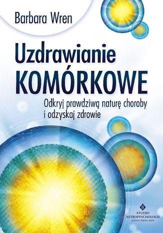 Okładka książki/ebooka Uzdrawianie komórkowe. Odkryj prawdziwą naturę choroby i odzyskaj zdrowie