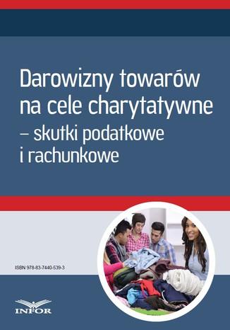 Okładka książki/ebooka Darowizny towarów na cele charytatywne - skutki podatkowe i rachunkowe (Mk)