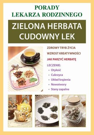 Okładka książki/ebooka Zielona herbata. Cudowny lek. Porady lekarza rodzinnego