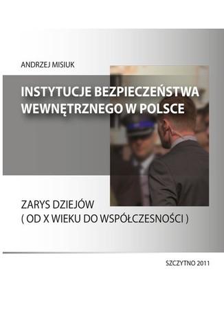 Okładka książki/ebooka Instytucje bezpieczeństwa wewnętrznego w Polsce. Zarys dziejów (od X wieku do współczesności)