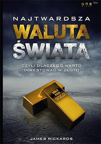 Okładka książki Najtwardsza waluta świata, czyli dlaczego warto inwestować w złoto